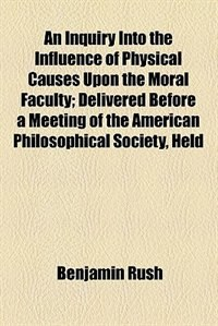 Book An Inquiry Into the Influence of Physical Causes Upon the Moral Faculty by Benjamin Rush