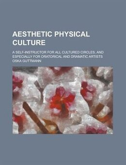 Book Aesthetic Physical Culture; A Self-instructor For All Cultured Circles, And Especially For… by Oska Guttmann