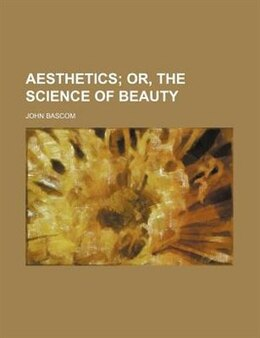 Book Aesthetics;  Or, The Science Of Beauty by John Bascom