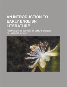 Book An Introduction To Early English Literature; From The Lay Of Beowulf To Edmund Spenser by William Burt Harlow