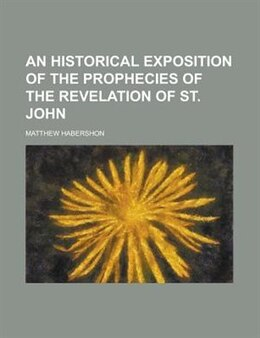 Book An Historical Exposition Of The Prophecies Of The Revelation Of St. John by Matthew Habershon