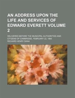 Book An Address Upon The Life And Services Of Edward Everett; Delivered Before The Municipal Authorities… by Richard Henry Dana