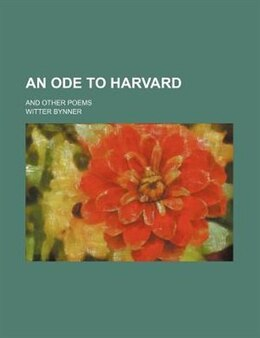 Book An Ode To Harvard; And Other Poems by Witter Bynner