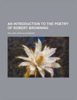 Book An Introduction To The Poetry Of Robert Browning by William John Alexander