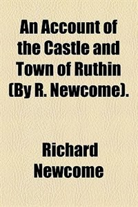 Book An account of the castle and town of Ruthin (by R. Newcome). by Richard Newcome