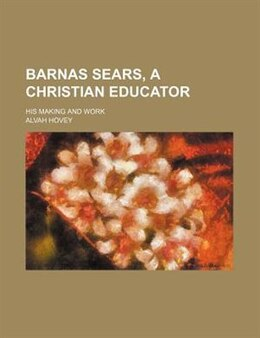Book Barnas Sears, A Christian Educator; His Making And Work by Alvah Hovey
