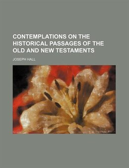 Book Contemplations On The Historical Passages Of The Old And New Testaments by Joseph Hall