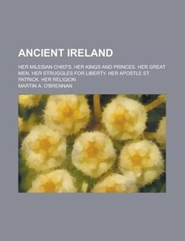 Book Ancient Ireland; Her Milesian Chiefs, Her Kings And Princes. Her Great Men. Her Struggles For… by Martin A. O'brennan