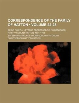 Book Correspondence Of The Family Of Hatton (volume 22-23); Being Chiefly Letters Addressed To… by Sir Edward Maunde Thompson