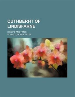 Book Cuthberht Of Lindisfarne; His Life And Times by Alfred Cooper Fryer