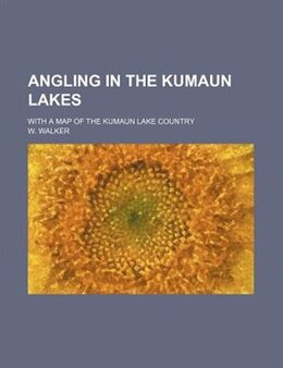 Book Angling In The Kumaun Lakes; With A Map Of The Kumaun Lake Country by W. Walker