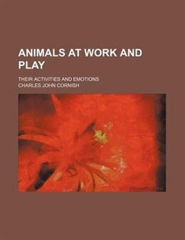 Book Animals At Work And Play; Their Activities And Emotions by Charles John Cornish