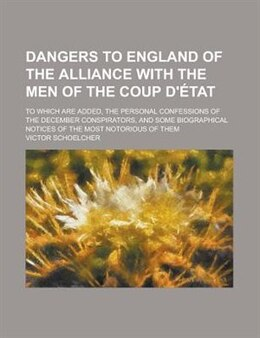 Book Dangers To England Of The Alliance With The Men Of The Coup D'état; To Which Are Added, The… by Victor Schoelcher