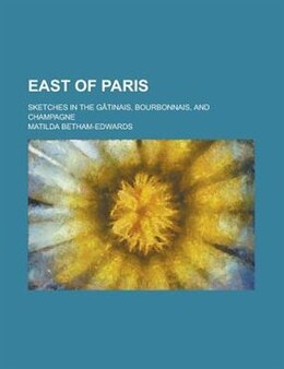 Book East Of Paris; Sketches In The Gâtinais, Bourbonnais, And Champagne by Matilda Betham-Edwards