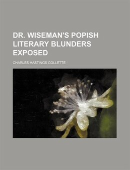Book Dr. Wiseman's popish literary blunders exposed by Charles Hastings Collette