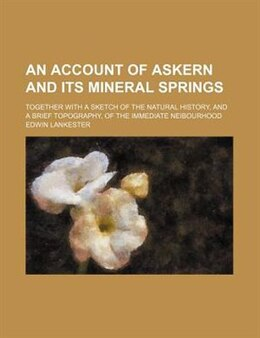 Book An Account Of Askern And Its Mineral Springs; Together With A Sketch Of The Natural History, And A… by Edwin Lankester