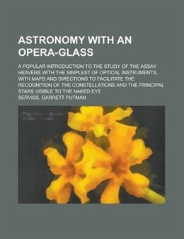 Book Astronomy With An Opera-glass; A Popular Introduction To The Study Of The Assay Heavens With The… by Garrett Putman Serviss