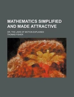 Book Mathematics Simplified And Made Attractive; Or, The Laws Of Motion Explained by Thomas Fisher