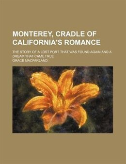 Book Monterey, Cradle Of California's Romance; The Story Of A Lost Port That Was Found Again And A Dream… by Grace Macfarland