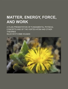 Book Matter, Energy, Force, And Work; A Plain Presentation Of Fundamental Physical Concepts And Of The… by Silas Whitcomb Holman