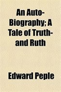 Book An Auto-Biography; A Tale of Truth- and Ruth by Edward Peple