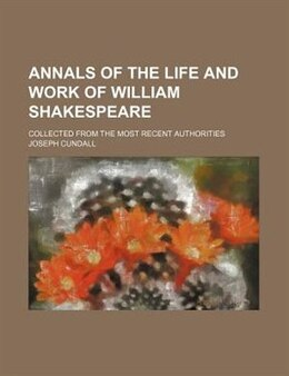 Book Annals Of The Life And Work Of William Shakespeare; Collected From The Most Recent Authorities by Joseph Cundall