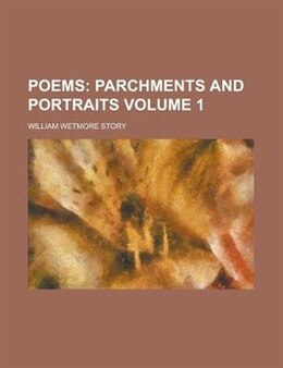 Book Poems Volume 1: Parchments and portraits by William Wetmore Story
