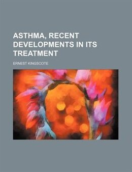 Book Asthma, Recent Developments In Its Treatment by Ernest Kingscote