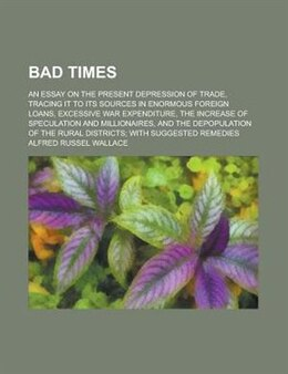 Book Bad Times; An Essay on the Present Depression of Trade, Tracing It to Its Sources in Enormous… by Alfred Russell Wallace