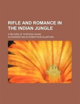 Book Rifle and Romance in the Indian Jungle; A Record of Thirteen Years by Alexander Inglis Robertson Glasfurd