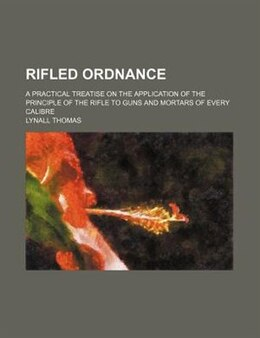 Book Rifled Ordnance; A Practical Treatise On The Application Of The Principle Of The Rifle To Guns And… by Lynall Thomas