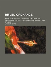Rifled Ordnance; A Practical Treatise On The Application Of The Principle Of The Rifle To Guns And…