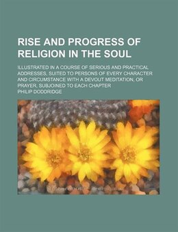 Book Rise And Progress Of Religion In The Soul; Illustrated In A Course Of Serious And Practical… by Philip Doddridge