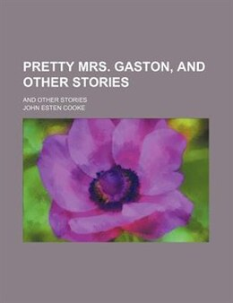 Book Pretty Mrs. Gaston, And Other Stories; And Other Stories by John Esten Cooke