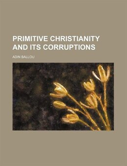 Book Primitive Christianity and Its Corruptions by Adin Ballou