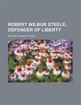 Book Robert Wilbur Steele, Defender of Liberty by Walter Lawson Wilder