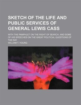 Book Sketch Of The Life And Public Services Of General Lewis Cass; With The Pamphlet On The Right Of… by William T. Young