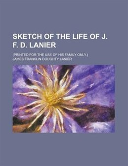 Book Sketch Of The Life Of J. F. D. Lanier; (printed For The Use Of His Family Only.) by James Franklin Doughty Lanier