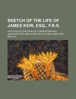 Book Sketch Of The Life Of James Keir, Esq., F.r.s.; With A Selection From His Correspondence by James Keir
