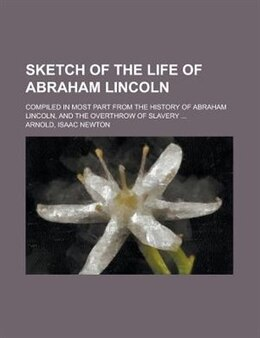 Book Sketch Of The Life Of Abraham Lincoln; Compiled In Most Part From The History Of Abraham Lincoln… by Isaac Newton Arnold