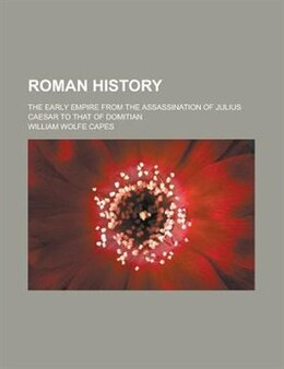 Book Roman History; The Early Empire From The Assassination Of Julius Caesar To That Of Domitian by William Wolfe Capes