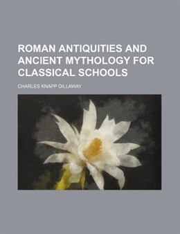 Book Roman antiquities and ancient mythology for classical schools by Charles Knapp Dillaway