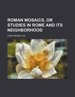 Book Roman mosaics, or Studies in Rome and its neighborhood by Hugh Macmillan