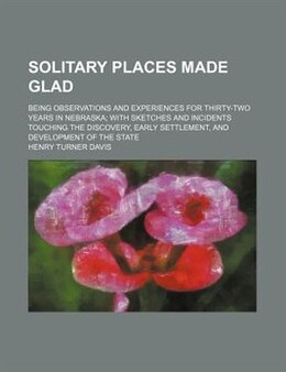 Book Solitary Places Made Glad; Being Observations And Experiences For Thirty-two Years In Nebraska With… by Henry Turner Davis