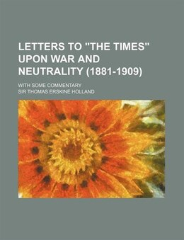 """Book Letters To """"the Times"""" Upon War And Neutrality (1881-1909); With Some Commentary by Sir Thomas Erskine Holland"""