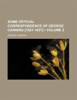 Book Some Official Correspondence Of George Canning [1821-1827] (volume 2) by George Canning