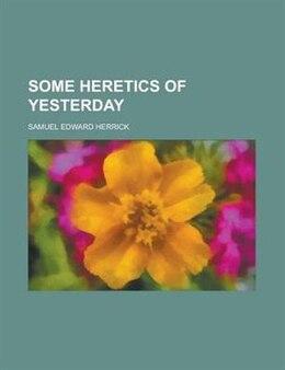 Book Some heretics of yesterday by Samuel Edward Herrick