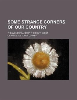 Book Some Strange Corners Of Our Country; The Wonderland Of The Southwest by Charles Fletcher Lummis