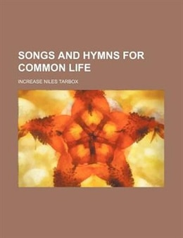 Book Songs And Hymns For Common Life by Increase Niles Tarbox