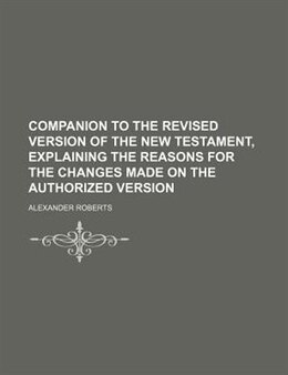 Book Companion To The Revised Version Of The New Testament, Explaining The Reasons For The Changes Made… by Alexander Roberts